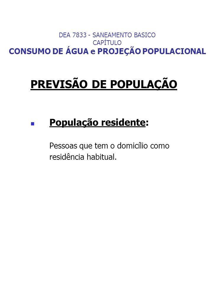 PREVISÃO DE POPULAÇÃO População residente: Pessoas que tem o domicílio como residência habitual. DEA 7833 - SANEAMENTO BASICO CAPÍTULO CONSUMO DE ÁGUA