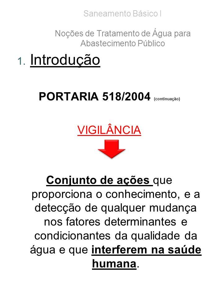 Saneamento Básico I Noções de Tratamento de Água para Abastecimento Público 1. Introdução PORTARIA 518/2004 (continuação) VIGILÂNCIA Conjunto de ações