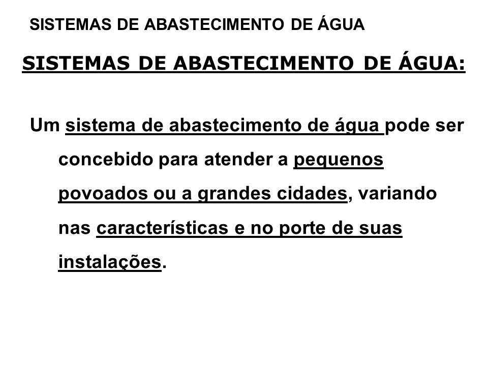 SISTEMAS DE ABASTECIMENTO DE ÁGUA SISTEMAS DE ABASTECIMENTO DE ÁGUA: Um sistema de abastecimento de água pode ser concebido para atender a pequenos po