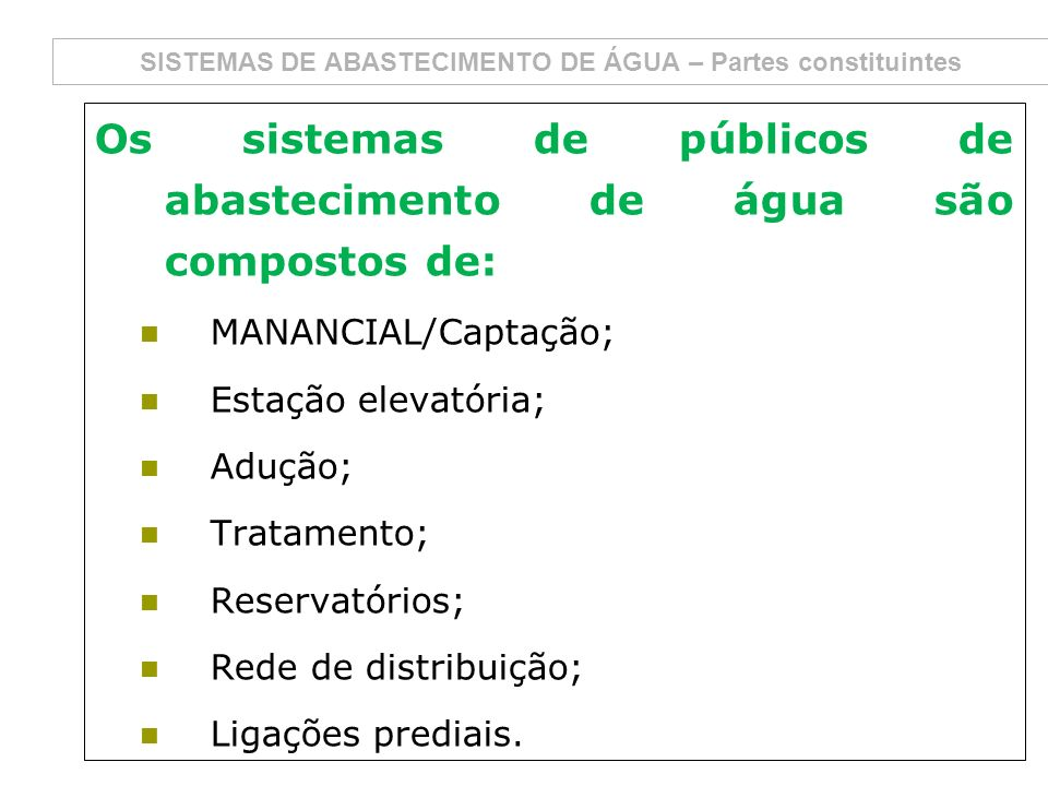 SISTEMAS DE ABASTECIMENTO DE ÁGUA – Partes constituintes Os sistemas de públicos de abastecimento de água são compostos de: MANANCIAL/Captação; Estaçã