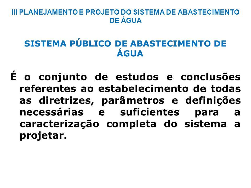 III PLANEJAMENTO E PROJETO DO SISTEMA DE ABASTECIMENTO DE ÁGUA SISTEMA PÚBLICO DE ABASTECIMENTO DE ÁGUA É o conjunto de estudos e conclusões referente