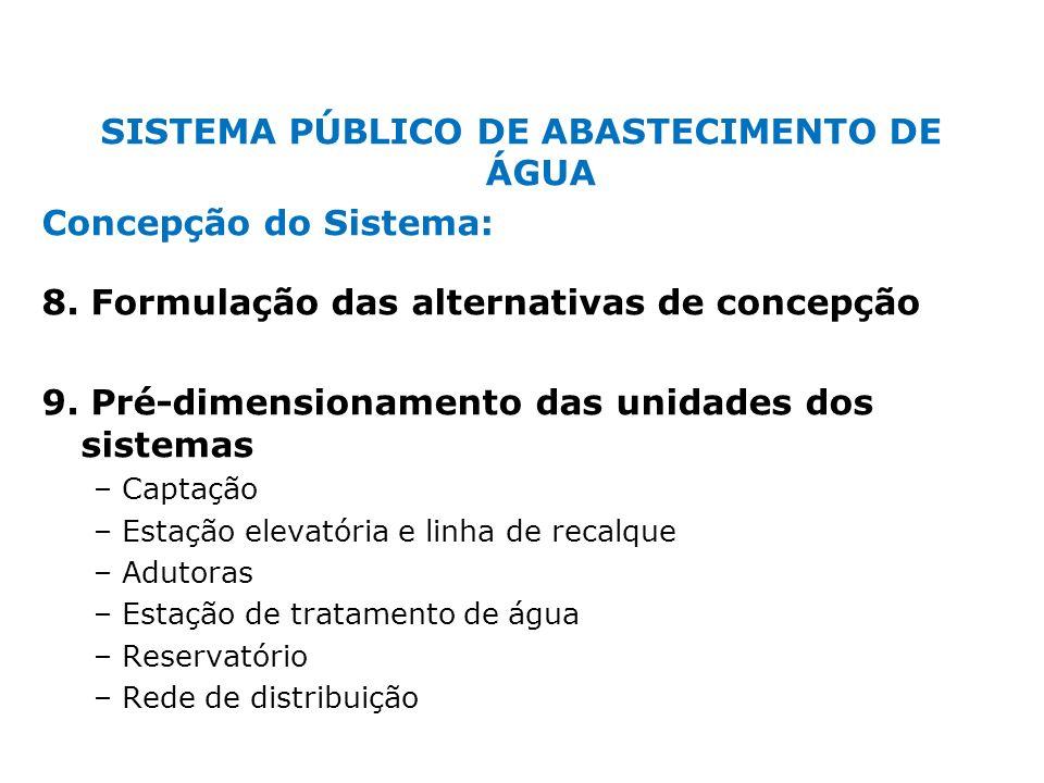 SISTEMA PÚBLICO DE ABASTECIMENTO DE ÁGUA Concepção do Sistema: 8. Formulação das alternativas de concepção 9. Pré-dimensionamento das unidades dos sis