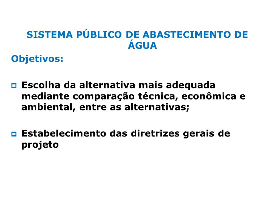 SISTEMA PÚBLICO DE ABASTECIMENTO DE ÁGUA Objetivos: Escolha da alternativa mais adequada mediante comparação técnica, econômica e ambiental, entre as