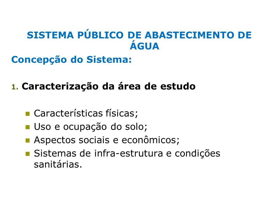 SISTEMA PÚBLICO DE ABASTECIMENTO DE ÁGUA Concepção do Sistema: 1. Caracterização da área de estudo Características físicas; Uso e ocupação do solo; As