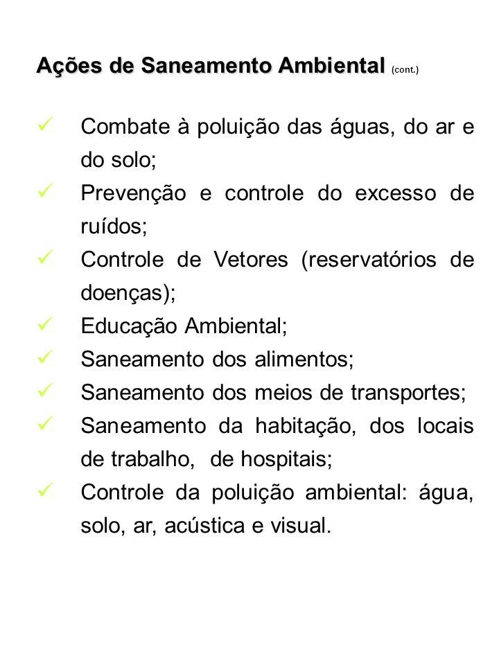 Ações de Saneamento Ambiental Ações de Saneamento Ambiental (cont.) Combate à poluição das águas, do ar e do solo; Prevenção e controle do excesso de ruídos; Controle de Vetores (reservatórios de doenças); Educação Ambiental; Saneamento dos alimentos; Saneamento dos meios de transportes; Saneamento da habitação, dos locais de trabalho, de hospitais; Controle da poluição ambiental: água, solo, ar, acústica e visual.