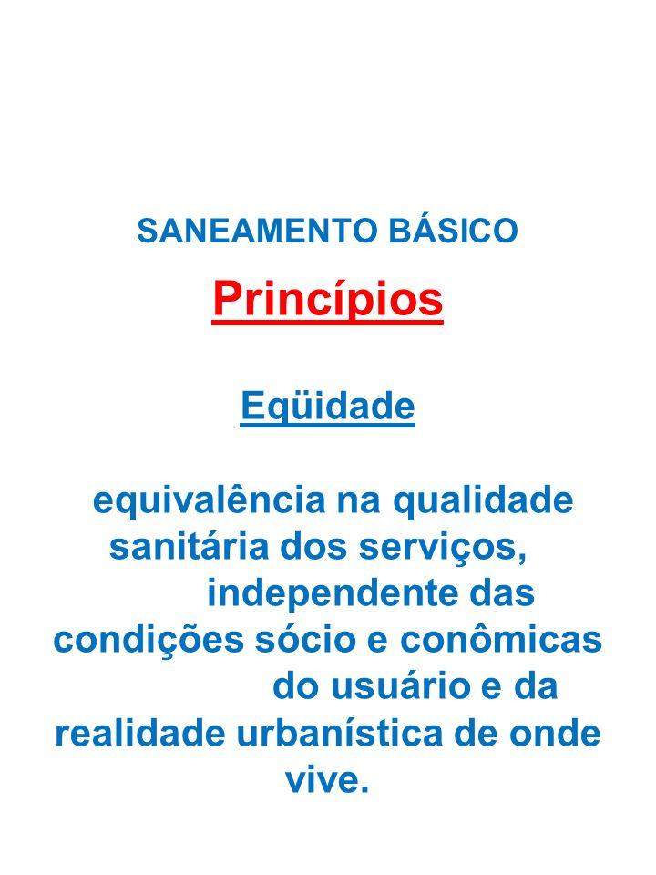 Princípios Eqüidade equivalência na qualidade sanitária dos serviços, independente das condições sócio e conômicas do usuário e da realidade urbanística de onde vive.