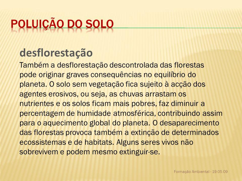Formação Ambiental - 19.05.09 desflorestação Também a desflorestação descontrolada das florestas pode originar graves consequências no equilíbrio do p