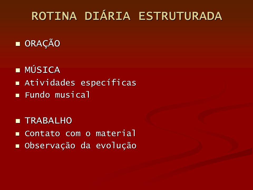 ROTINA DIÁRIA ESTRUTURADA ORAÇÃO MÚSICA Atividades específicas Fundo musical TRABALHO Contato com o material Observação da evolução