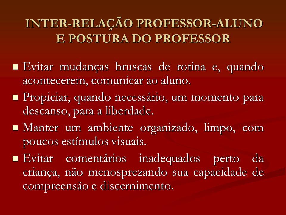 INTER-RELAÇÃO PROFESSOR-ALUNO E POSTURA DO PROFESSOR INTER-RELAÇÃO PROFESSOR-ALUNO E POSTURA DO PROFESSOR Evitar mudanças bruscas de rotina e, quando