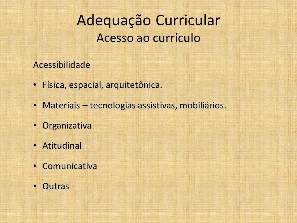 Adequação Curricular Acesso ao currículo Acessibilidade Física, espacial, arquitetônica. Física, espacial, arquitetônica. Materiais – tecnologias assi