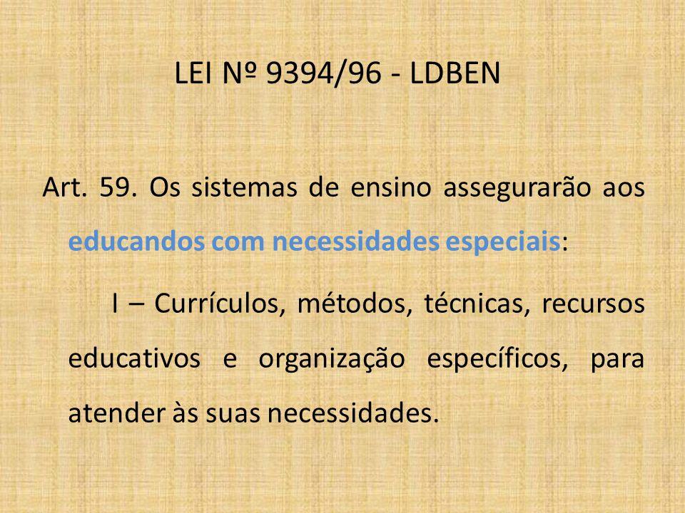 LEI Nº 9394/96 - LDBEN Art. 59. Os sistemas de ensino assegurarão aos educandos com necessidades especiais: I – Currículos, métodos, técnicas, recurso