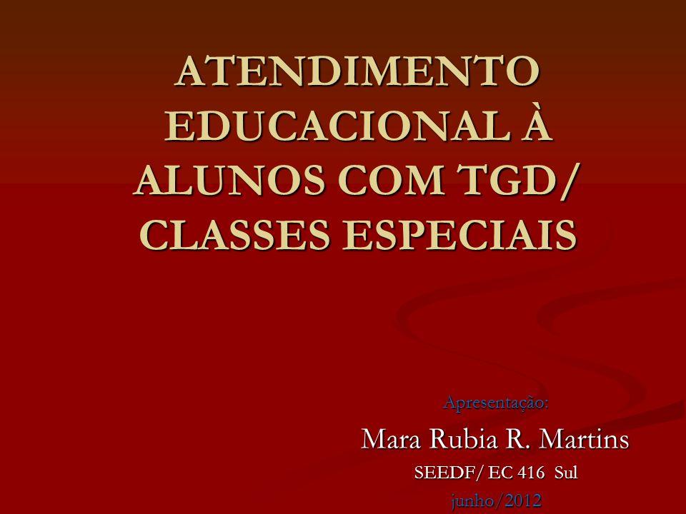 ATENDIMENTO EDUCACIONAL À ALUNOS COM TGD/ CLASSES ESPECIAIS Apresentação: Mara Rubia R. Martins SEEDF/ EC 416 Sul junho/2012