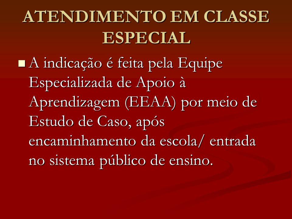 ATENDIMENTO EM CLASSE ESPECIAL A indicação é feita pela Equipe Especializada de Apoio à Aprendizagem (EEAA) por meio de Estudo de Caso, após encaminha