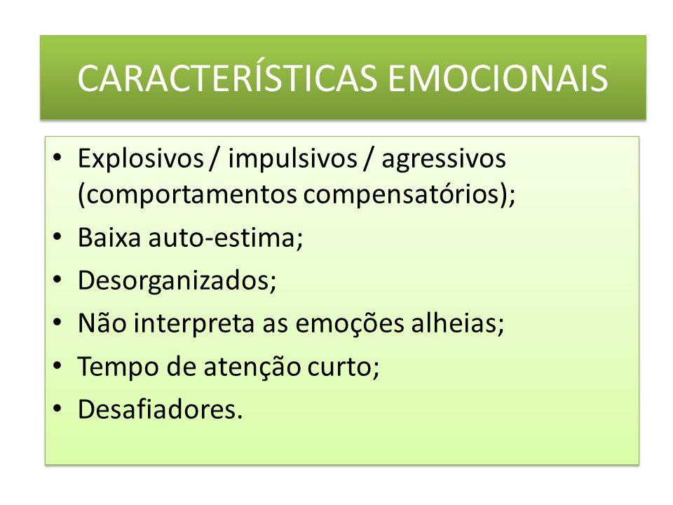 CARACTERÍSTICAS EMOCIONAIS Explosivos / impulsivos / agressivos (comportamentos compensatórios); Baixa auto-estima; Desorganizados; Não interpreta as emoções alheias; Tempo de atenção curto; Desafiadores.