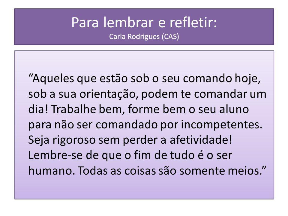 Para lembrar e refletir: Carla Rodrigues (CAS) Aqueles que estão sob o seu comando hoje, sob a sua orientação, podem te comandar um dia.