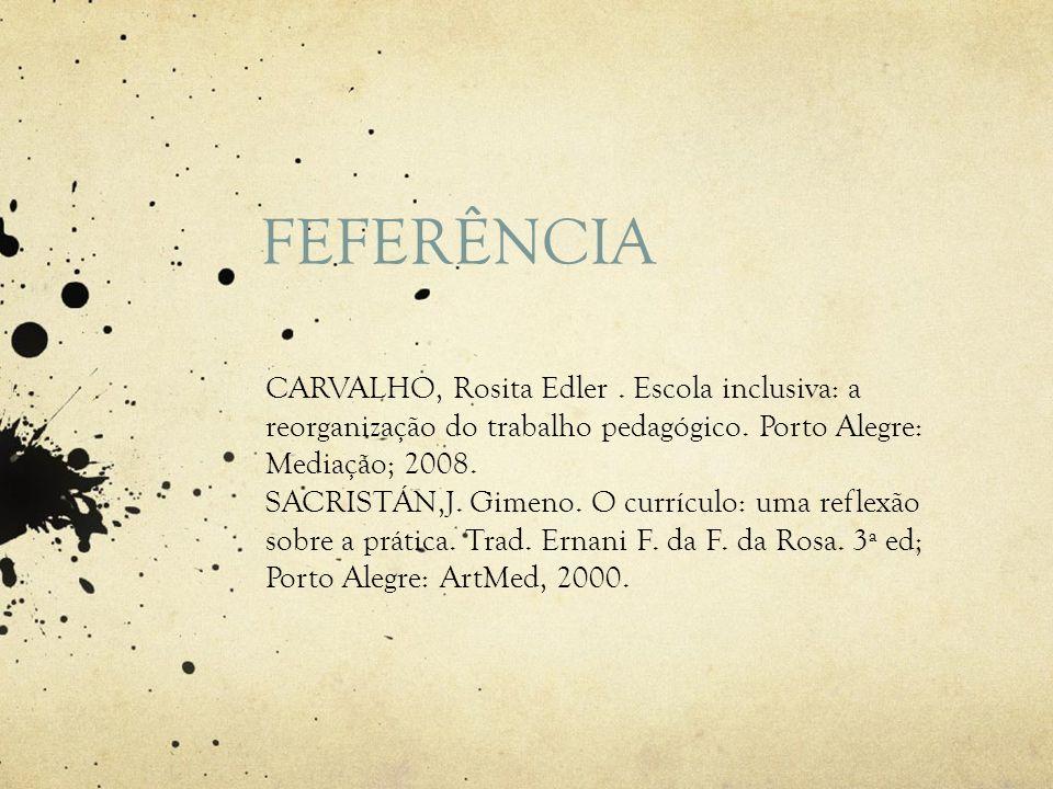 FEFERÊNCIA CARVALHO, Rosita Edler. Escola inclusiva: a reorganização do trabalho pedagógico. Porto Alegre: Mediação; 2008. SACRISTÁN,J. Gimeno. O curr