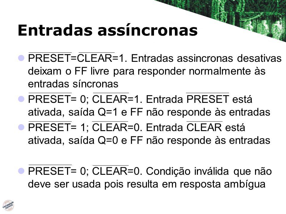 PRESET=CLEAR=1. Entradas assincronas desativas deixam o FF livre para responder normalmente às entradas síncronas PRESET= 0; CLEAR=1. Entrada PRESET e