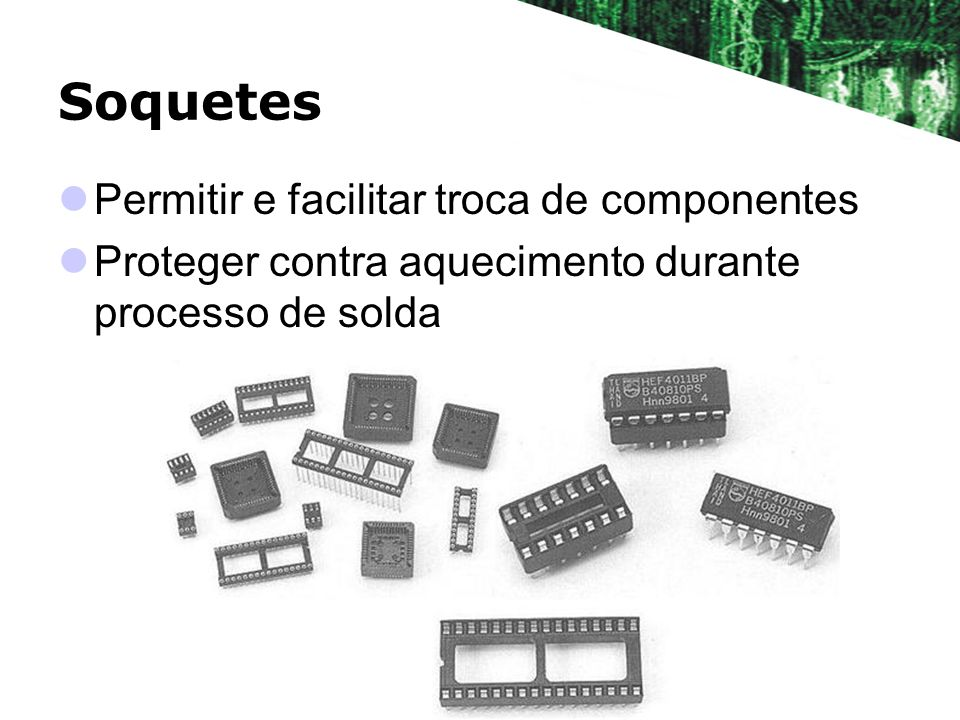 Soquetes Permitir e facilitar troca de componentes Proteger contra aquecimento durante processo de solda