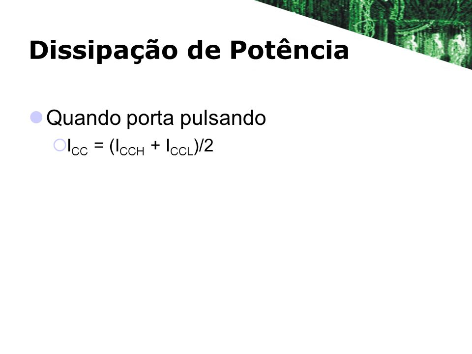 Dissipação de Potência Quando porta pulsando I CC = (I CCH + I CCL )/2
