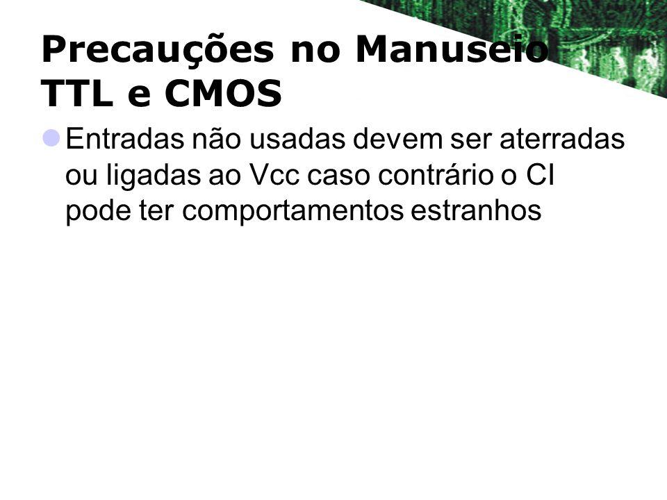 Precauções no Manuseio TTL e CMOS Entradas não usadas devem ser aterradas ou ligadas ao Vcc caso contrário o CI pode ter comportamentos estranhos