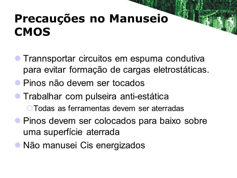 Precauções no Manuseio CMOS Trannsportar circuitos em espuma condutiva para evitar formação de cargas eletrostáticas. Pinos não devem ser tocados Trab