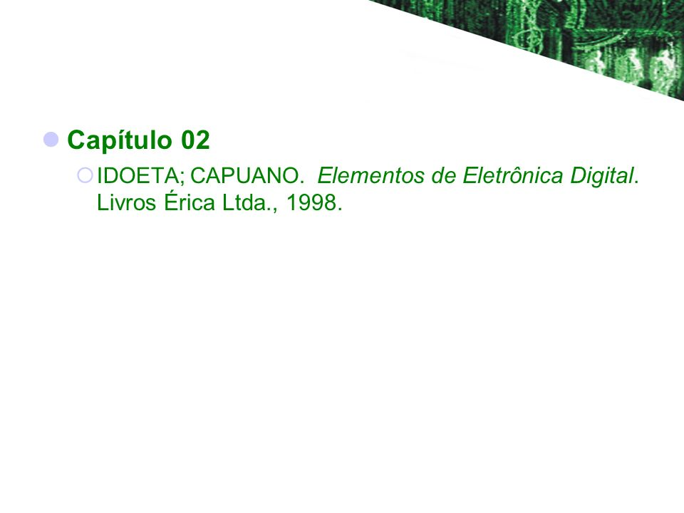 Capítulo 02 IDOETA; CAPUANO. Elementos de Eletrônica Digital. Livros Érica Ltda., 1998.