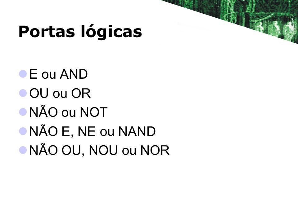 Portas lógicas E ou AND OU ou OR NÃO ou NOT NÃO E, NE ou NAND NÃO OU, NOU ou NOR