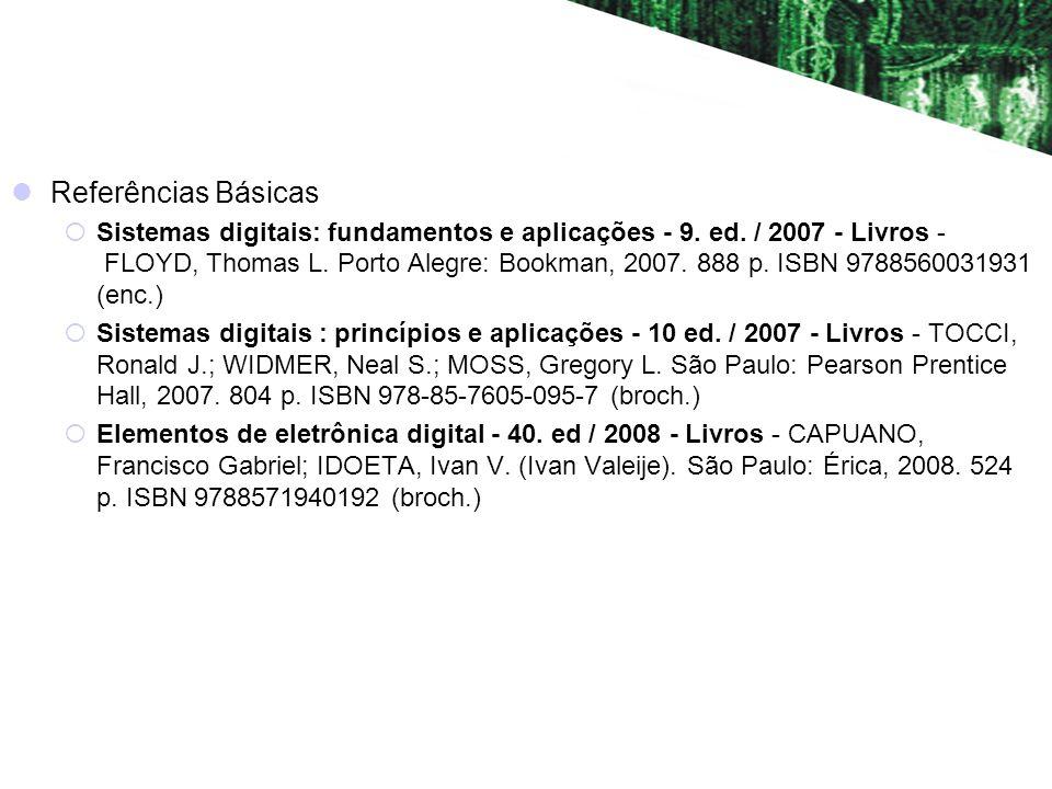 Referências Básicas Sistemas digitais: fundamentos e aplicações - 9. ed. / 2007 - Livros - FLOYD, Thomas L. Porto Alegre: Bookman, 2007. 888 p. ISBN 9