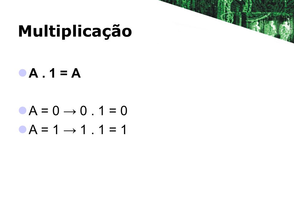 Multiplicação A. 1 = A A = 0 0. 1 = 0 A = 1 1. 1 = 1