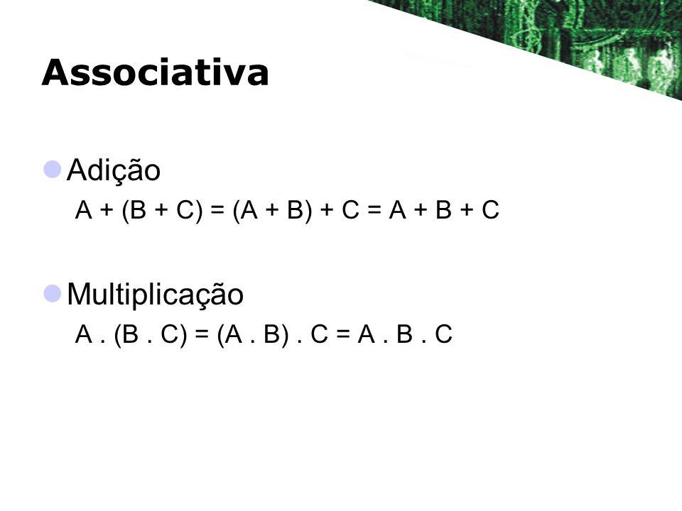 Associativa Adição A + (B + C) = (A + B) + C = A + B + C Multiplicação A. (B. C) = (A. B). C = A. B. C