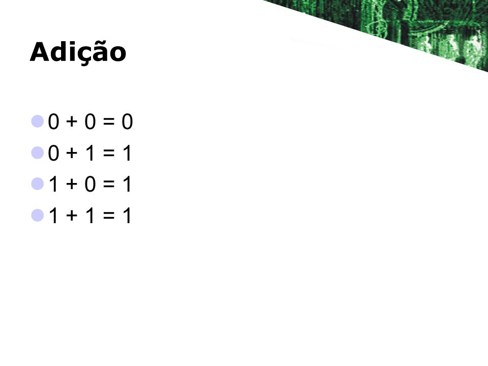 Adição 0 + 0 = 0 0 + 1 = 1 1 + 0 = 1 1 + 1 = 1