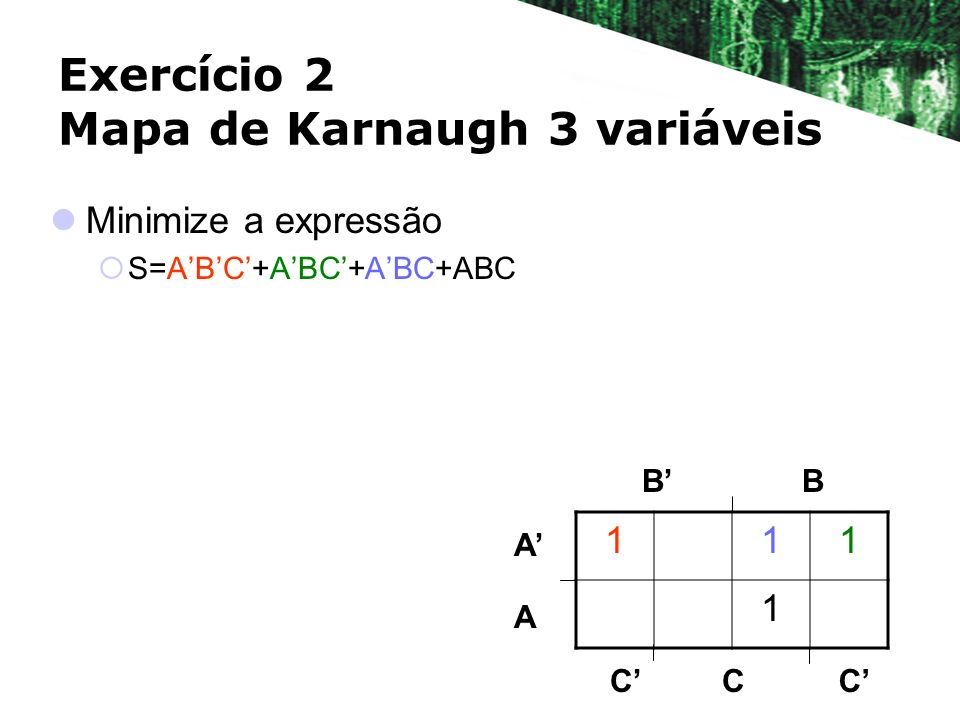 Exercício 2 Mapa de Karnaugh 3 variáveis Minimize a expressão S=ABC+ABC+ABC+ABC BB A A 111 1 CCC