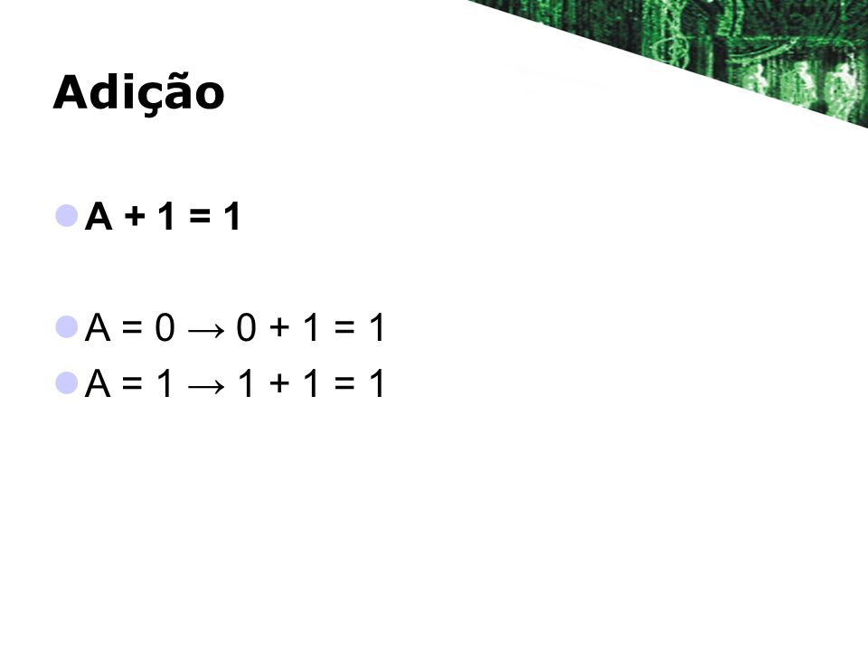 Adição A + 1 = 1 A = 0 0 + 1 = 1 A = 1 1 + 1 = 1