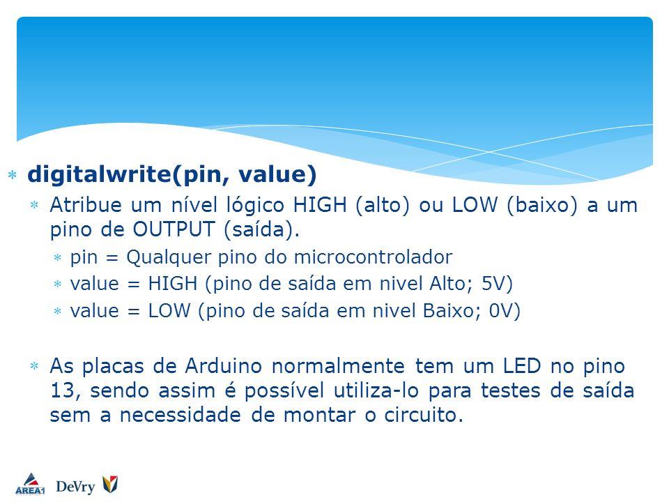 digitalwrite(pin, value) Atribue um nível lógico HIGH (alto) ou LOW (baixo) a um pino de OUTPUT (saída). pin = Qualquer pino do microcontrolador value