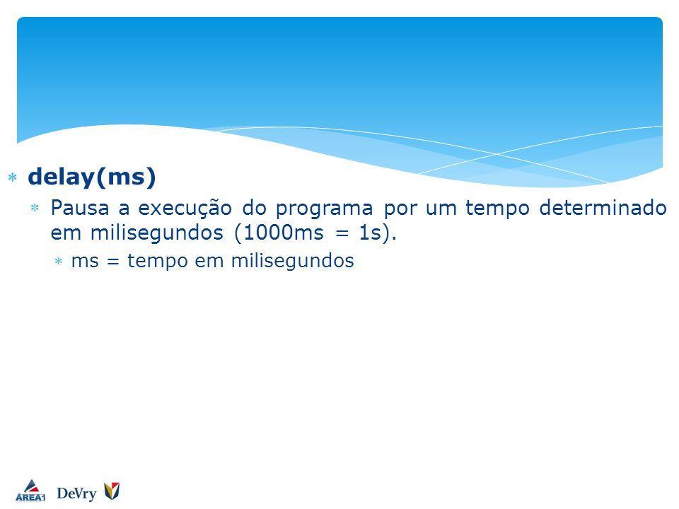delay(ms) Pausa a execução do programa por um tempo determinado em milisegundos (1000ms = 1s).