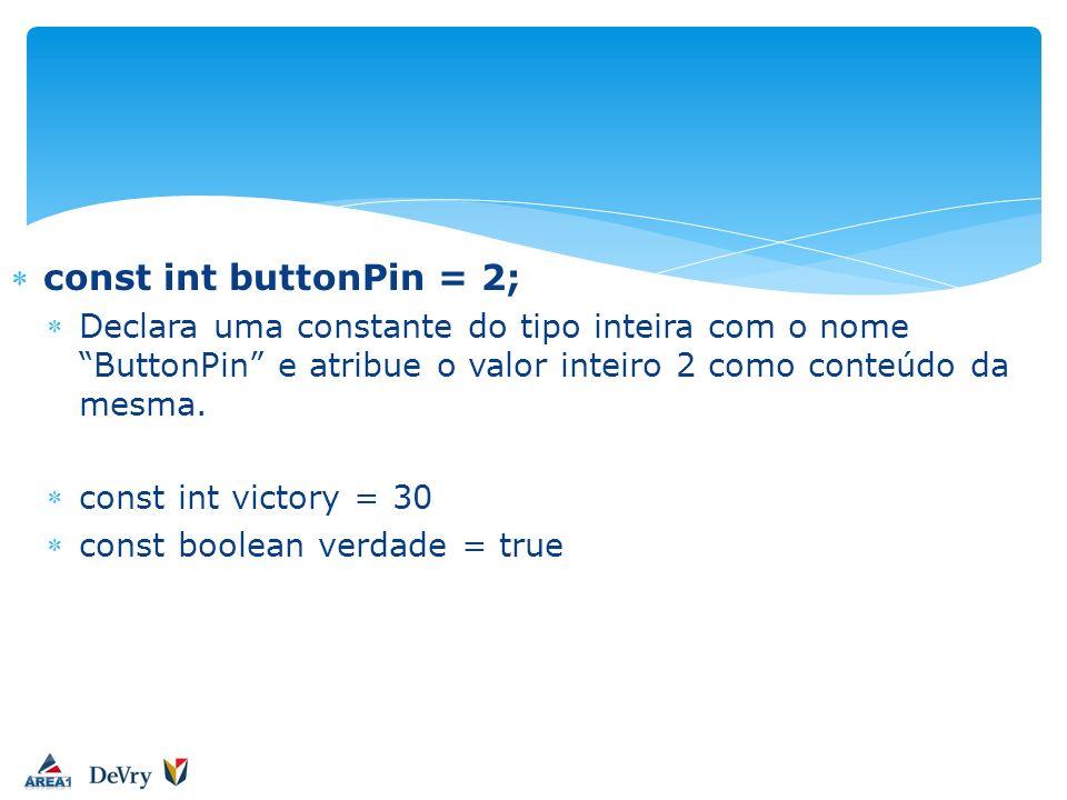 const int buttonPin = 2; Declara uma constante do tipo inteira com o nome ButtonPin e atribue o valor inteiro 2 como conteúdo da mesma.