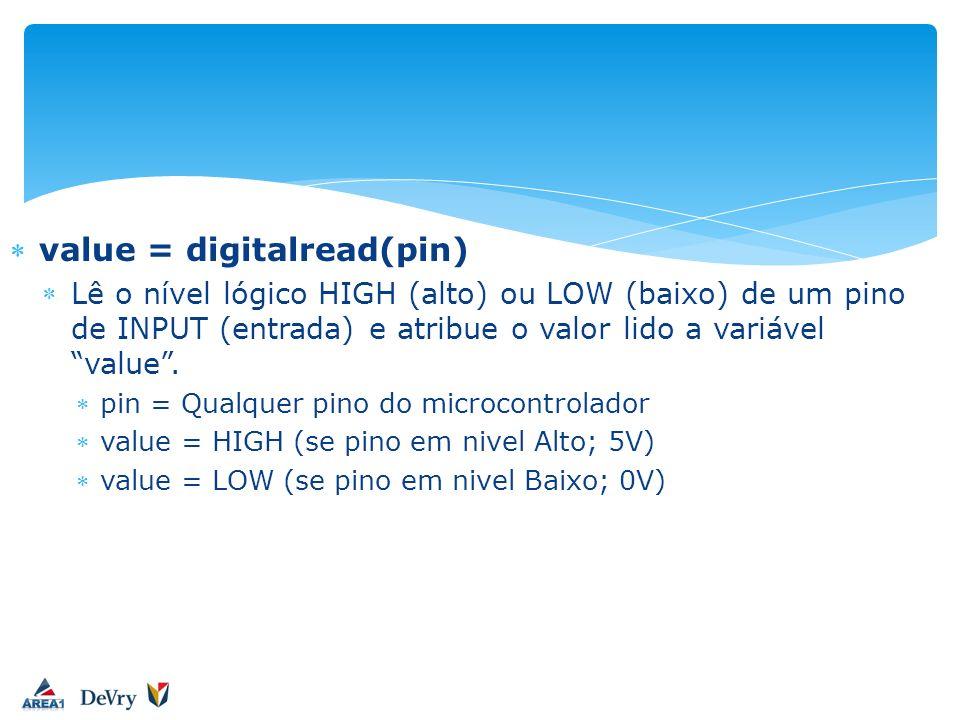 value = digitalread(pin) Lê o nível lógico HIGH (alto) ou LOW (baixo) de um pino de INPUT (entrada) e atribue o valor lido a variável value. pin = Qua