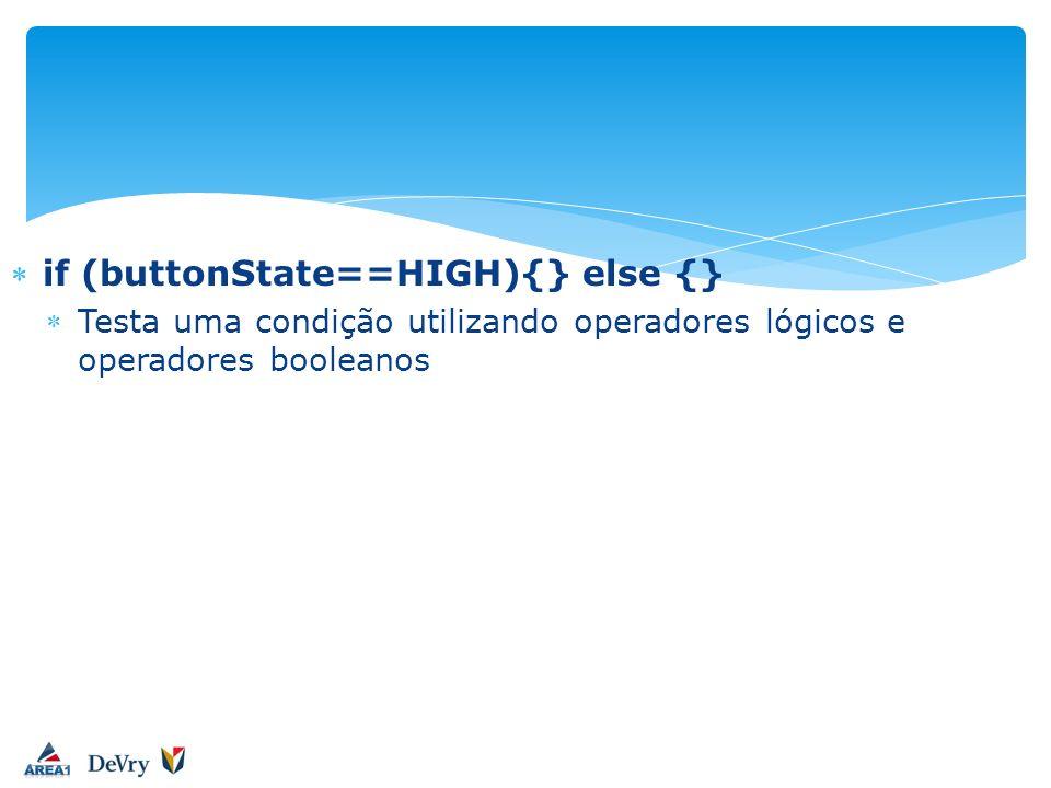 if (buttonState==HIGH){} else {} Testa uma condição utilizando operadores lógicos e operadores booleanos