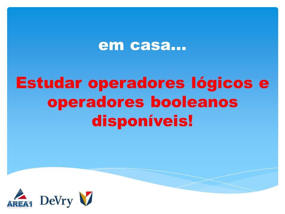 em casa... Estudar operadores lógicos e operadores booleanos disponíveis!