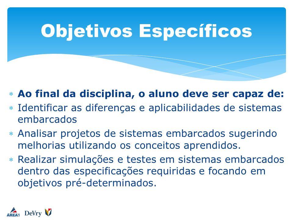 Ao final da disciplina, o aluno deve ser capaz de: Identificar as diferenças e aplicabilidades de sistemas embarcados Analisar projetos de sistemas em