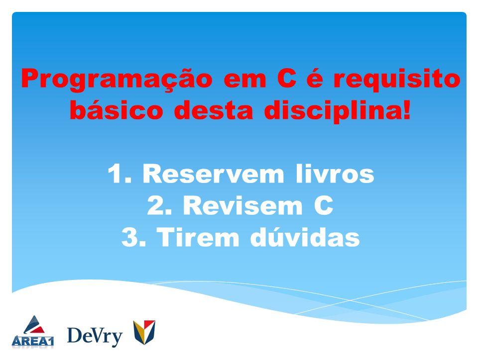 Programação em C é requisito básico desta disciplina! 1. Reservem livros 2. Revisem C 3. Tirem dúvidas