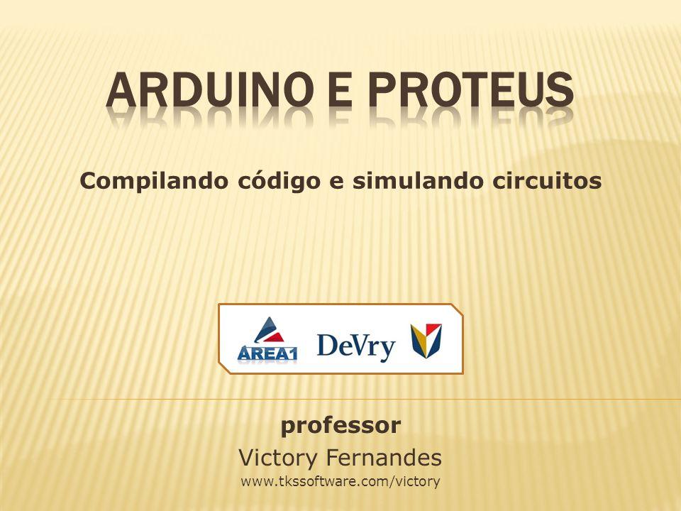 professor Victory Fernandes www.tkssoftware.com/victory Compilando código e simulando circuitos