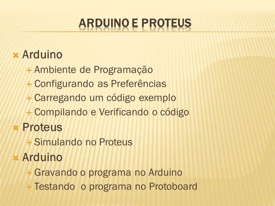 Arduino Ambiente de Programação Configurando as Preferências Carregando um código exemplo Compilando e Verificando o código Proteus Simulando no Prote