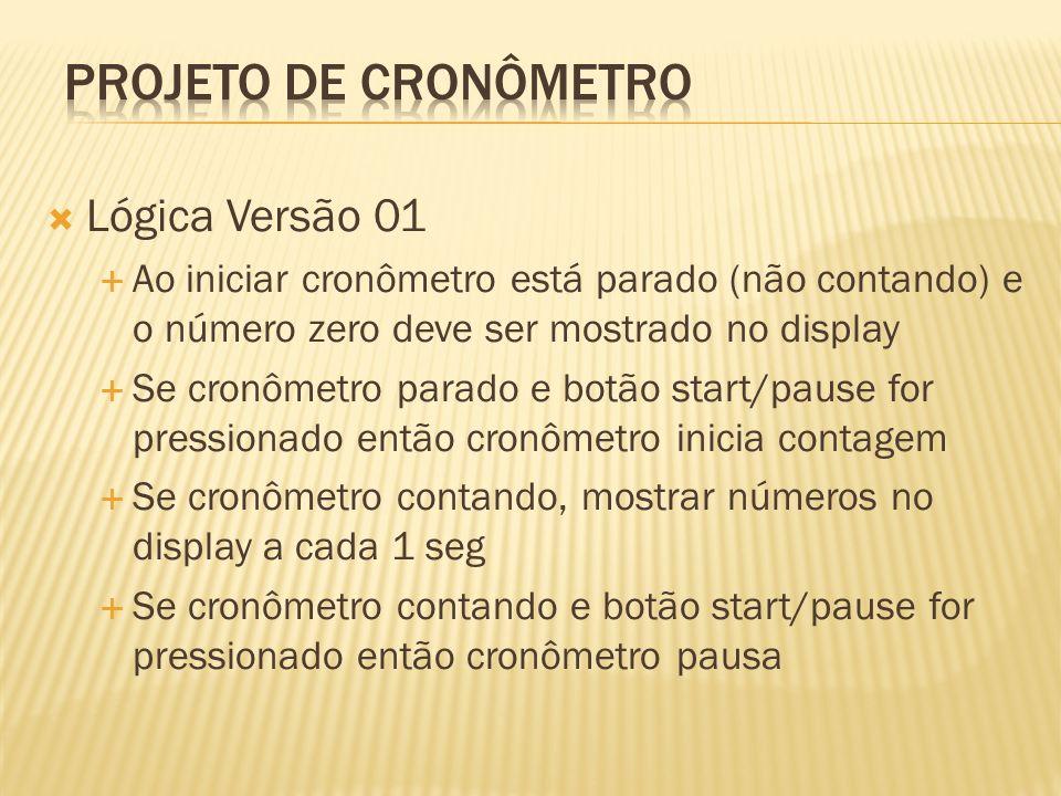 Lógica Versão 01 Ao iniciar cronômetro está parado (não contando) e o número zero deve ser mostrado no display Se cronômetro parado e botão start/paus
