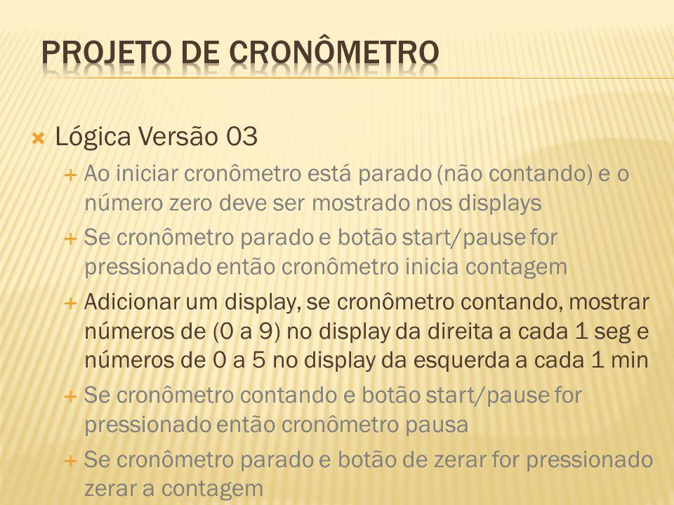Lógica Versão 03 Ao iniciar cronômetro está parado (não contando) e o número zero deve ser mostrado nos displays Se cronômetro parado e botão start/pa