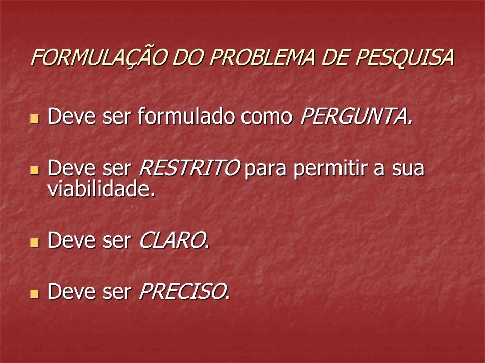 FORMULAÇÃO DO PROBLEMA DE PESQUISA Deve ser formulado como PERGUNTA. Deve ser formulado como PERGUNTA. Deve ser RESTRITO para permitir a sua viabilida