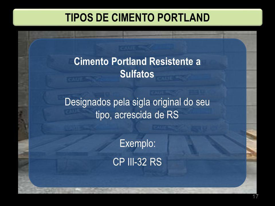 17 Cimento Portland Resistente a Sulfatos Designados pela sigla original do seu tipo, acrescida de RS CP III-32 RS Exemplo: TIPOS DE CIMENTO PORTLAND