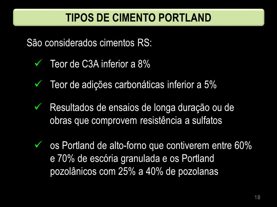 18 TIPOS DE CIMENTO PORTLAND São considerados cimentos RS: Teor de C3A inferior a 8% Teor de adições carbonáticas inferior a 5% Resultados de ensaios
