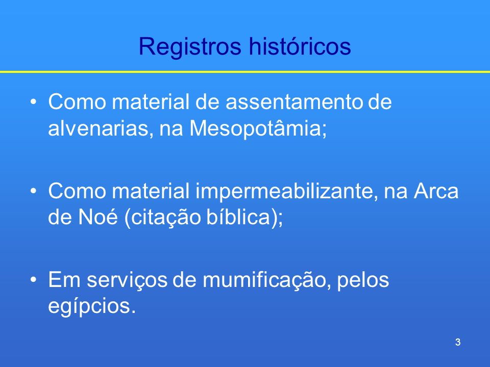 Registros históricos Como material de assentamento de alvenarias, na Mesopotâmia; Como material impermeabilizante, na Arca de Noé (citação bíblica); E