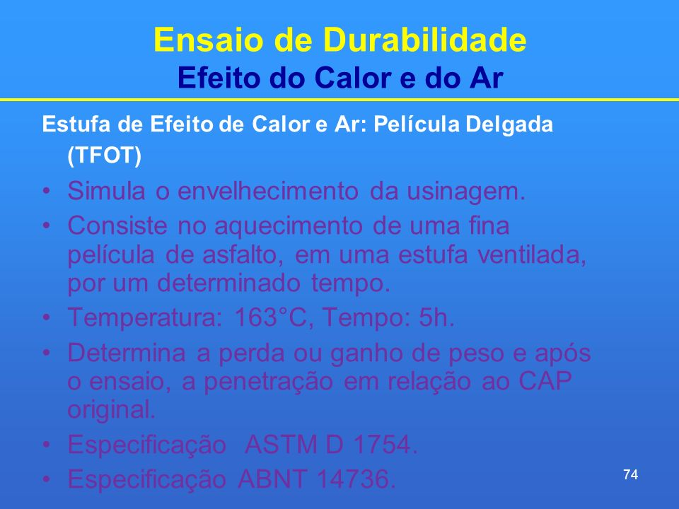 Ensaio de Durabilidade Efeito do Calor e do Ar Estufa de Efeito de Calor e Ar: Película Delgada (TFOT) Simula o envelhecimento da usinagem. Consiste n